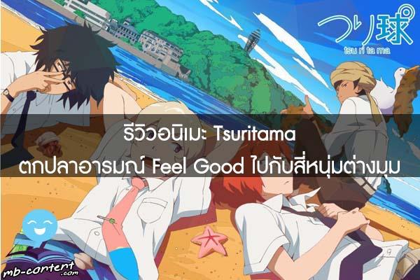 รีวิวอนิเมะ Tsuritama ตกปลาอารมณ์ Feel Good ไปกับสี่หนุ่มต่างมุม